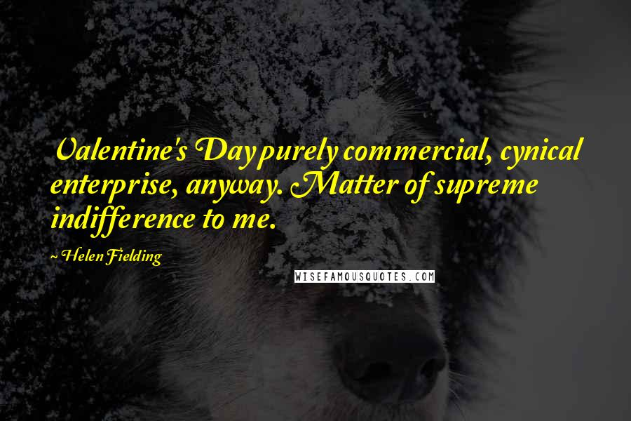 Helen Fielding quotes: Valentine's Day purely commercial, cynical enterprise, anyway. Matter of supreme indifference to me.