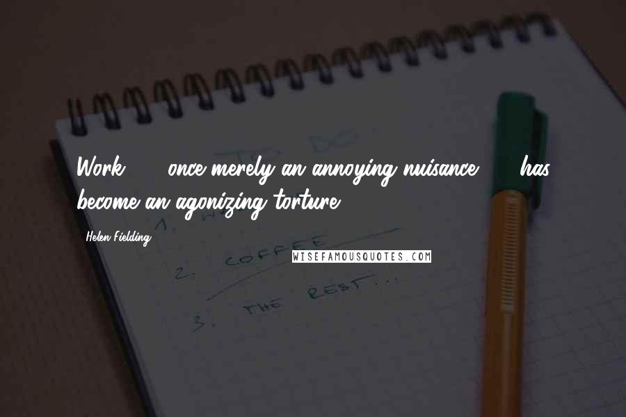 Helen Fielding quotes: Work - once merely an annoying nuisance - has become an agonizing torture.