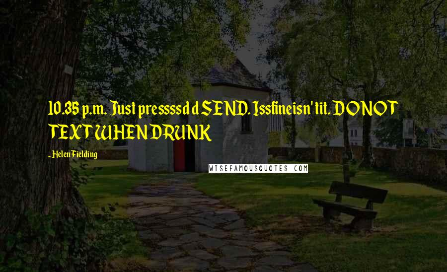 Helen Fielding quotes: 10.35 p.m. Just pressssd d SEND. Issfineisn' tit. DO NOT TEXT WHEN DRUNK