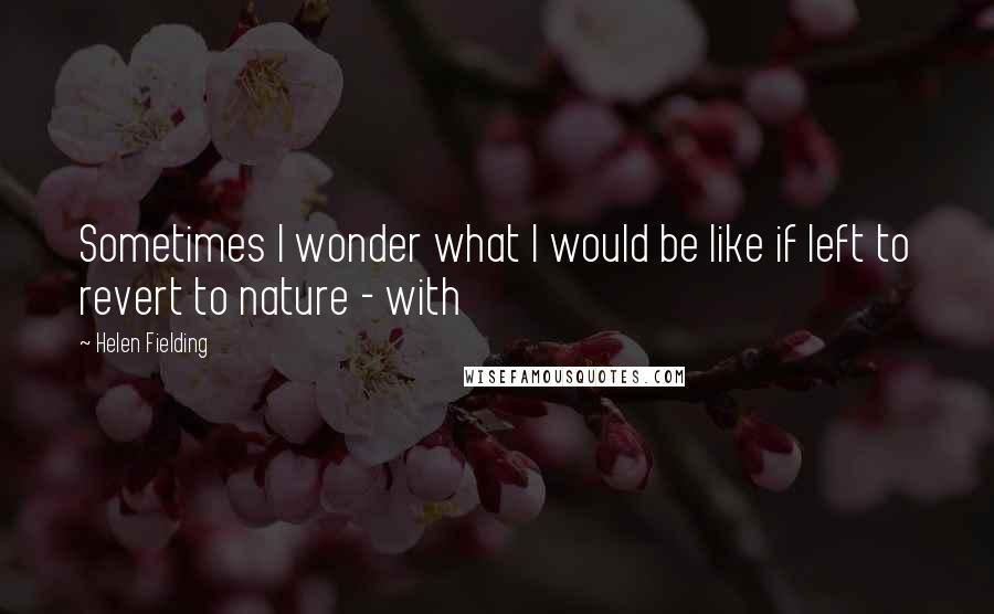 Helen Fielding quotes: Sometimes I wonder what I would be like if left to revert to nature - with