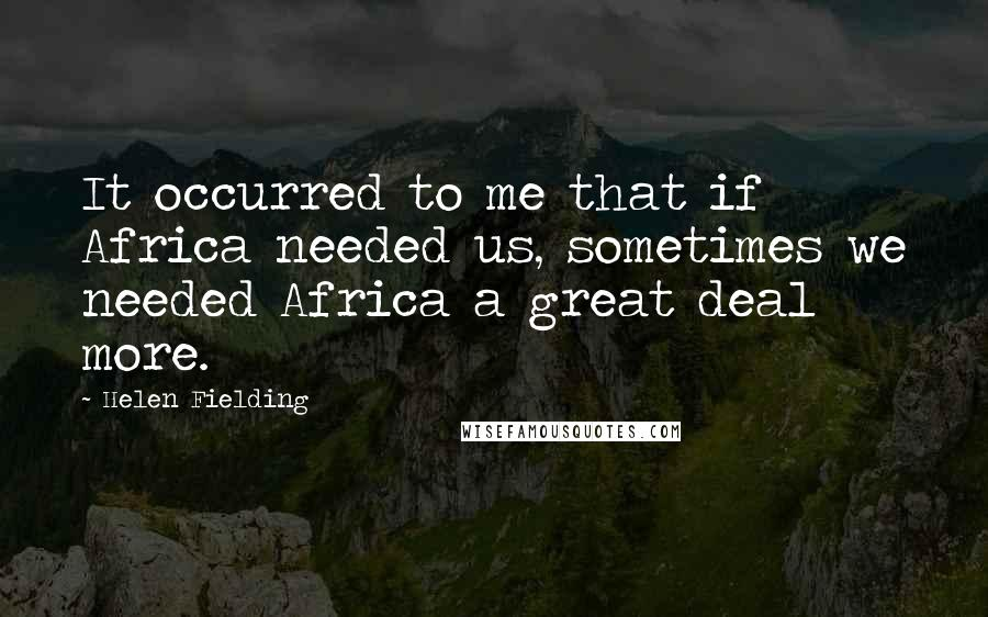 Helen Fielding quotes: It occurred to me that if Africa needed us, sometimes we needed Africa a great deal more.