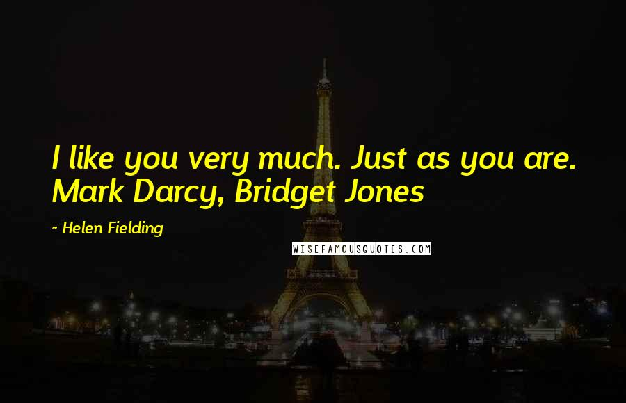 Helen Fielding quotes: I like you very much. Just as you are. Mark Darcy, Bridget Jones