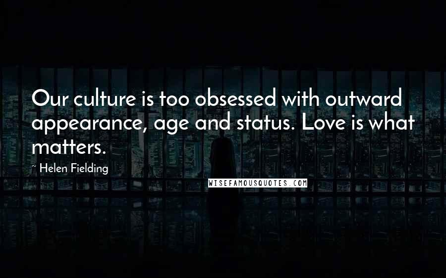 Helen Fielding quotes: Our culture is too obsessed with outward appearance, age and status. Love is what matters.