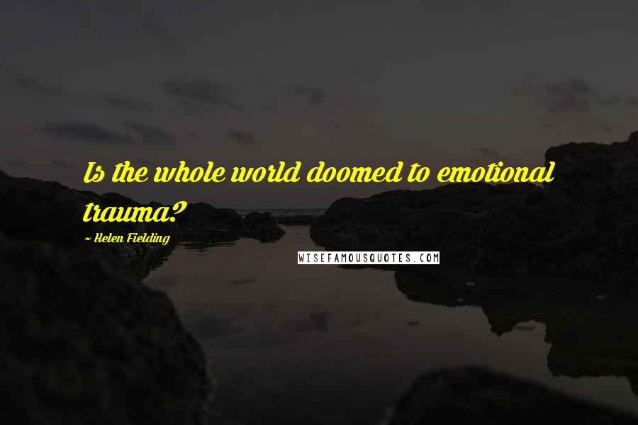 Helen Fielding quotes: Is the whole world doomed to emotional trauma?