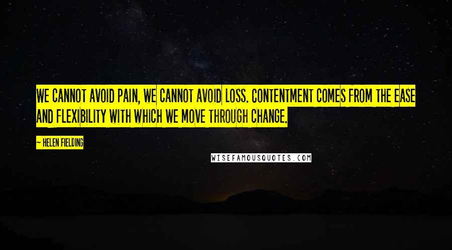 Helen Fielding quotes: We cannot avoid pain, we cannot avoid loss. Contentment comes from the ease and flexibility with which we move through change.