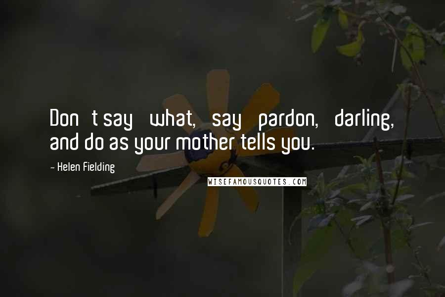Helen Fielding quotes: Don't say 'what,' say 'pardon,' darling, and do as your mother tells you.