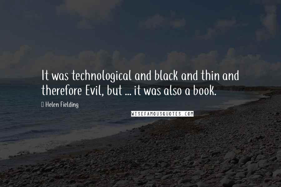 Helen Fielding quotes: It was technological and black and thin and therefore Evil, but ... it was also a book.