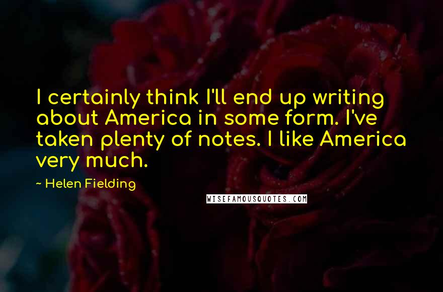 Helen Fielding quotes: I certainly think I'll end up writing about America in some form. I've taken plenty of notes. I like America very much.