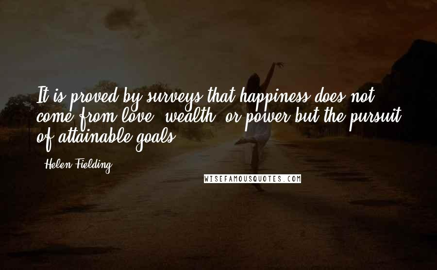 Helen Fielding quotes: It is proved by surveys that happiness does not come from love, wealth, or power but the pursuit of attainable goals.