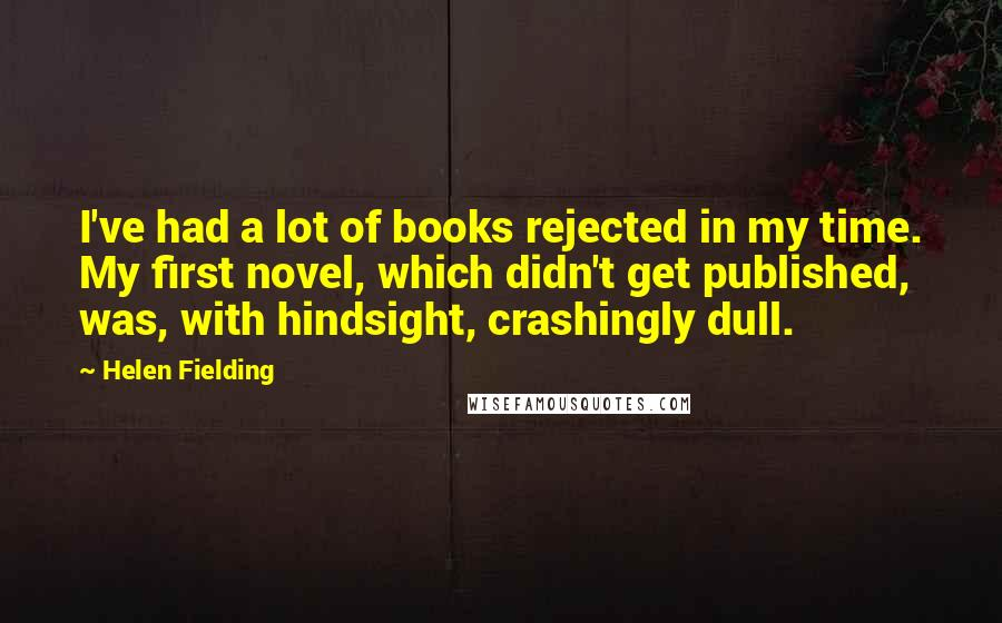Helen Fielding quotes: I've had a lot of books rejected in my time. My first novel, which didn't get published, was, with hindsight, crashingly dull.