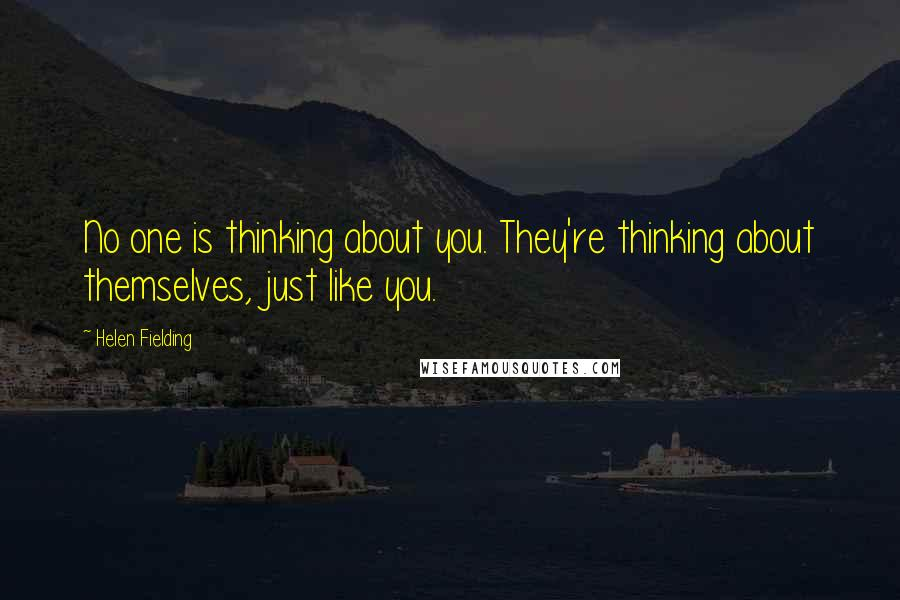 Helen Fielding quotes: No one is thinking about you. They're thinking about themselves, just like you.