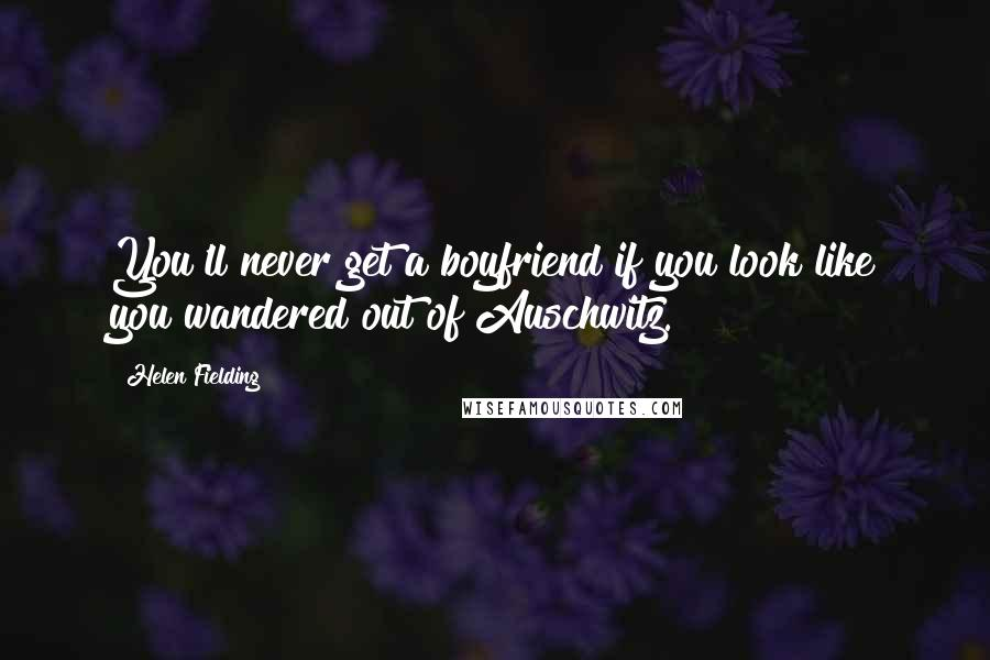 Helen Fielding quotes: You'll never get a boyfriend if you look like you wandered out of Auschwitz.