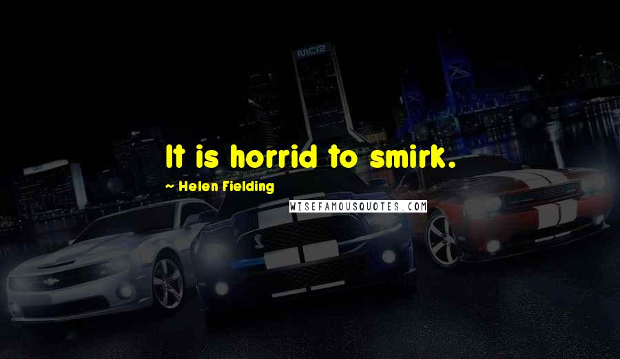 Helen Fielding quotes: It is horrid to smirk.