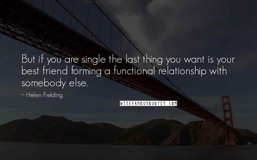 Helen Fielding quotes: But if you are single the last thing you want is your best friend forming a functional relationship with somebody else.