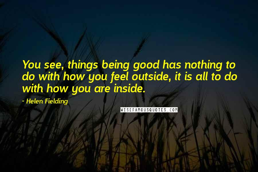 Helen Fielding quotes: You see, things being good has nothing to do with how you feel outside, it is all to do with how you are inside.