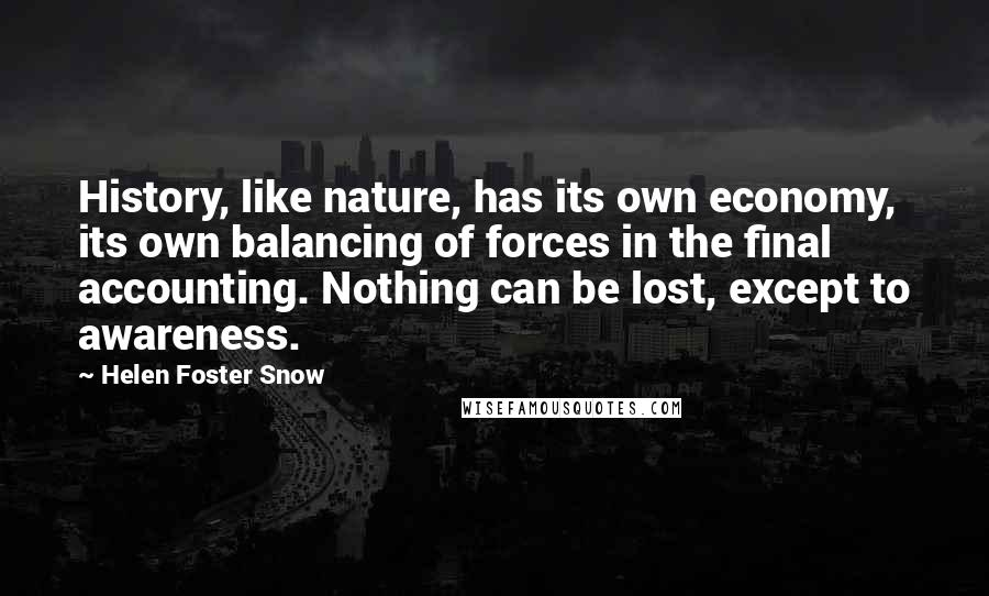 Helen Foster Snow quotes: History, like nature, has its own economy, its own balancing of forces in the final accounting. Nothing can be lost, except to awareness.