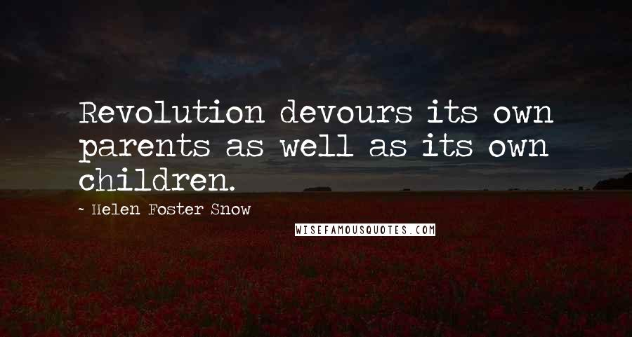 Helen Foster Snow quotes: Revolution devours its own parents as well as its own children.