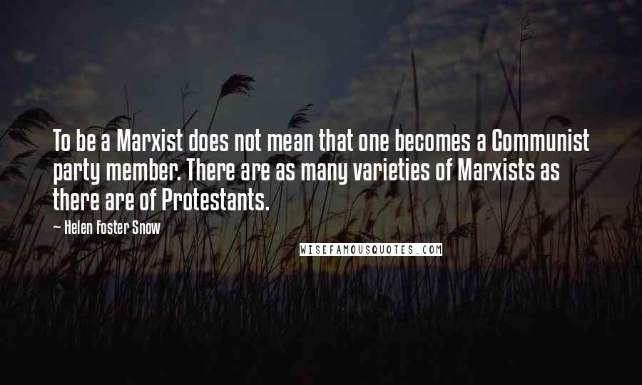 Helen Foster Snow quotes: To be a Marxist does not mean that one becomes a Communist party member. There are as many varieties of Marxists as there are of Protestants.