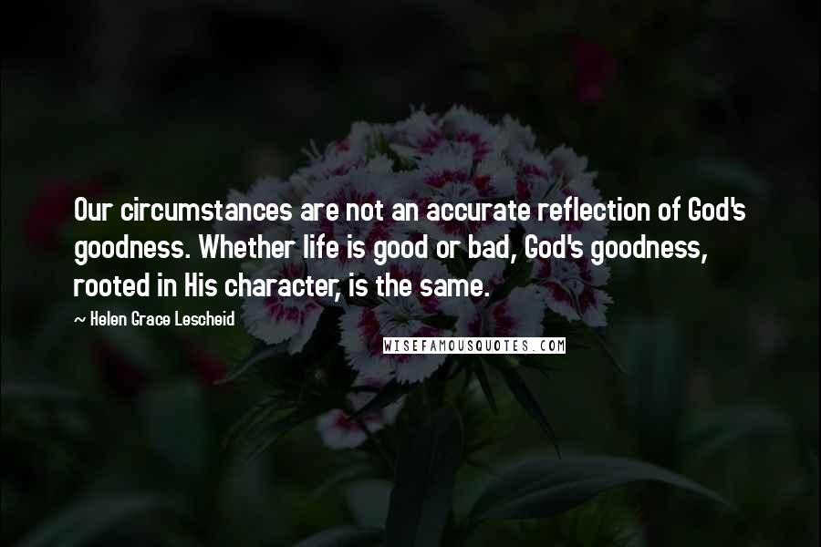 Helen Grace Lescheid quotes: Our circumstances are not an accurate reflection of God's goodness. Whether life is good or bad, God's goodness, rooted in His character, is the same.