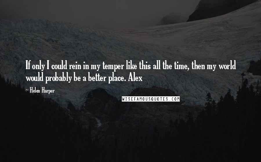 Helen Harper quotes: If only I could rein in my temper like this all the time, then my world would probably be a better place. Alex