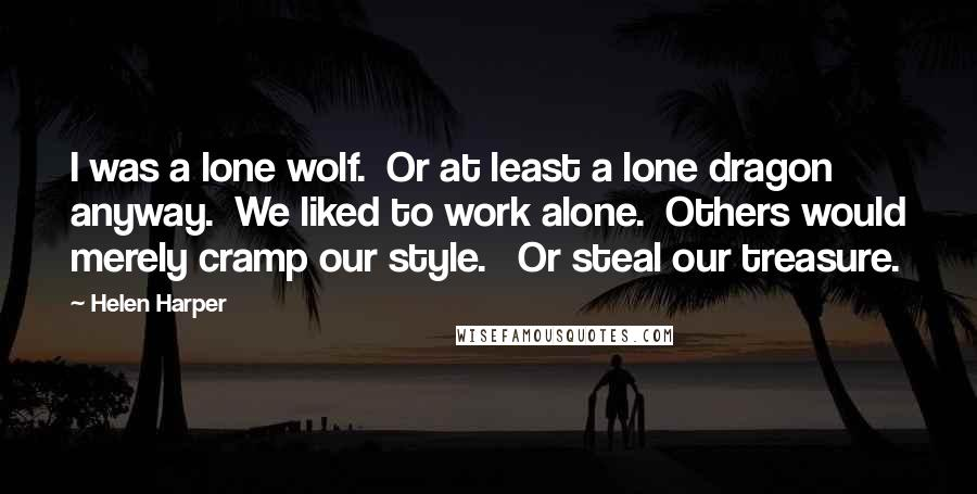 Helen Harper quotes: I was a lone wolf. Or at least a lone dragon anyway. We liked to work alone. Others would merely cramp our style. Or steal our treasure.