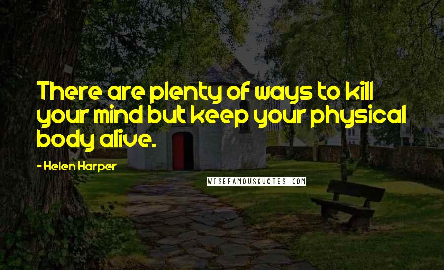 Helen Harper quotes: There are plenty of ways to kill your mind but keep your physical body alive.