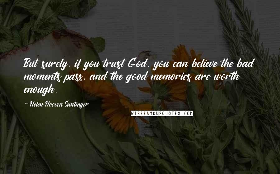Helen Hooven Santmyer quotes: But surely, if you trust God, you can believe the bad moments pass, and the good memories are worth enough.