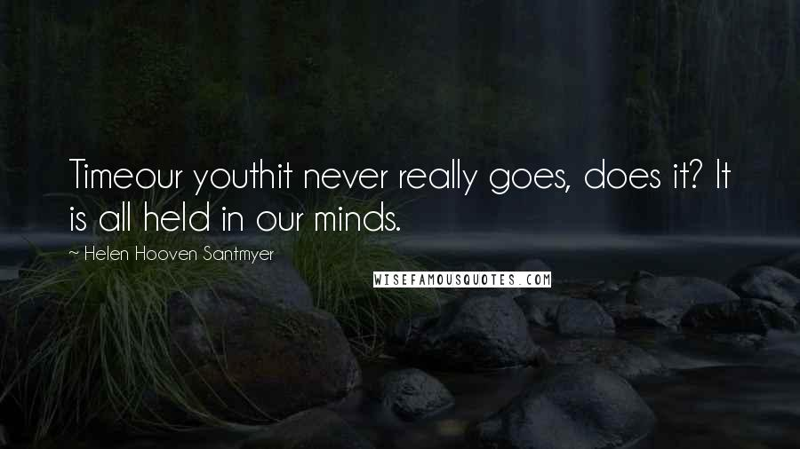 Helen Hooven Santmyer quotes: Timeour youthit never really goes, does it? It is all held in our minds.
