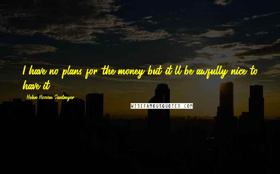 Helen Hooven Santmyer quotes: I have no plans for the money but it'll be awfully nice to have it.