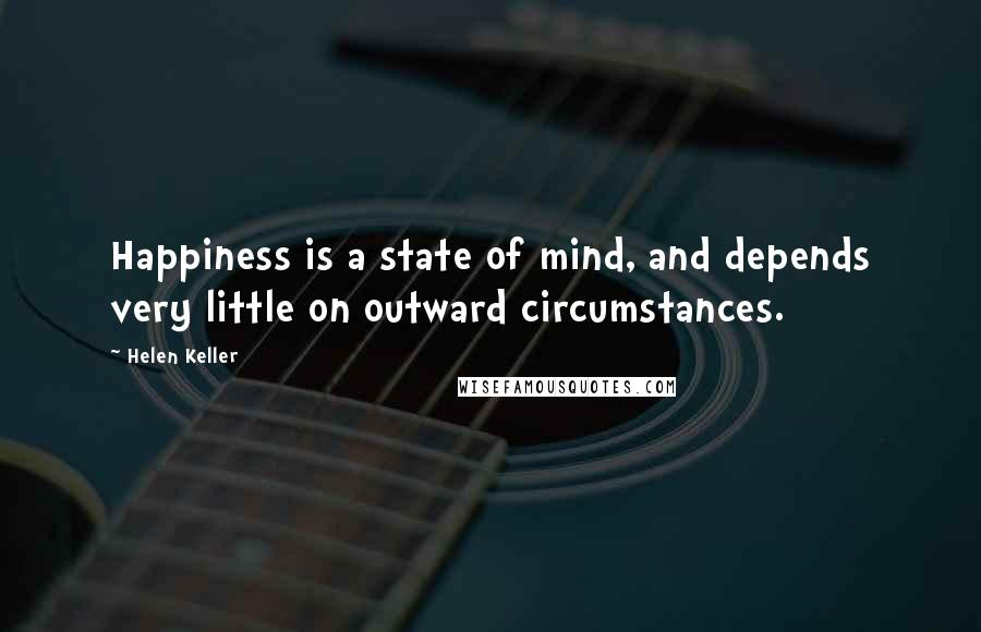 Helen Keller quotes: Happiness is a state of mind, and depends very little on outward circumstances.
