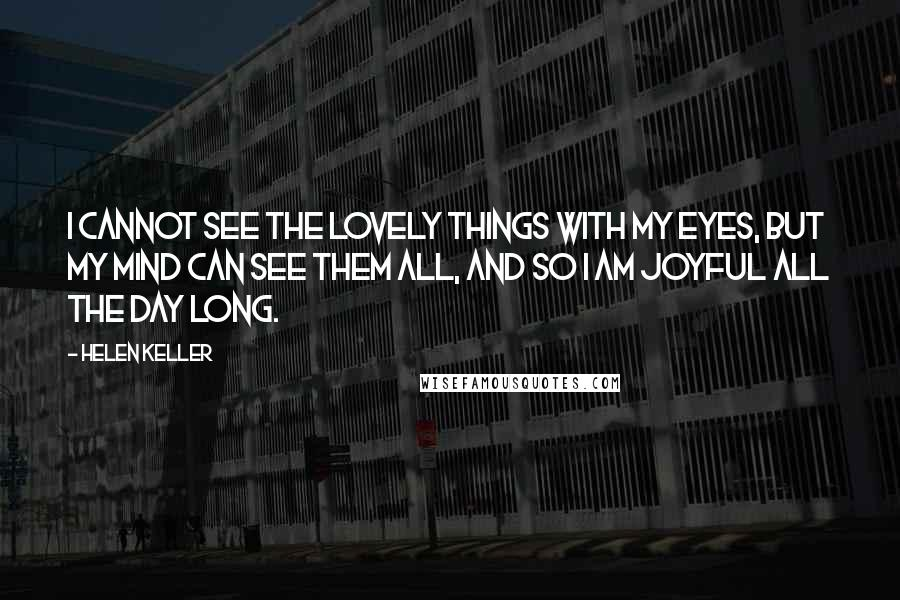 Helen Keller quotes: I cannot see the lovely things with my eyes, but my mind can see them all, and so I am joyful all the day long.