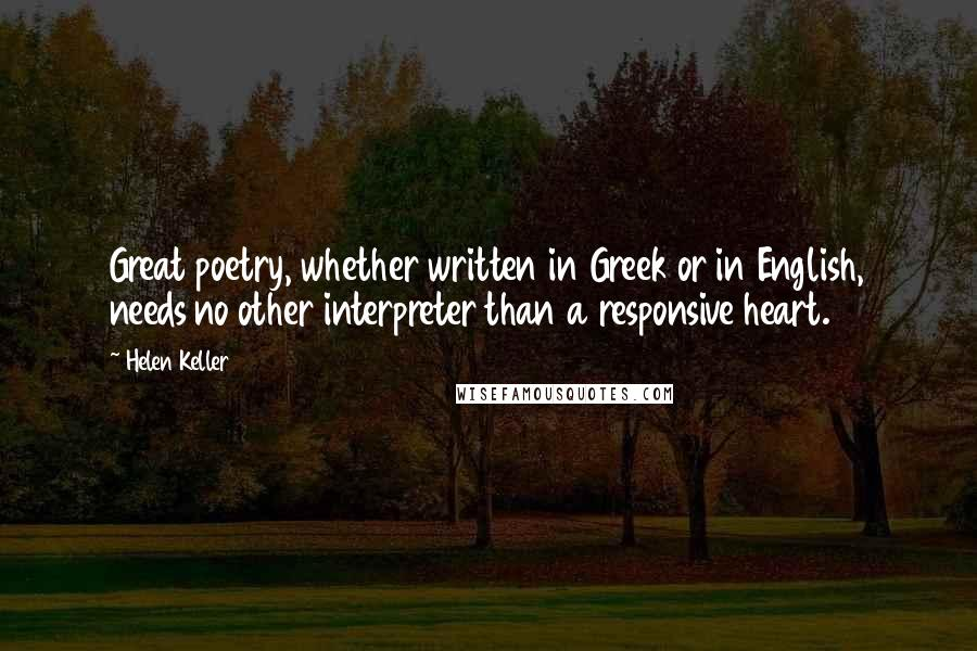Helen Keller quotes: Great poetry, whether written in Greek or in English, needs no other interpreter than a responsive heart.