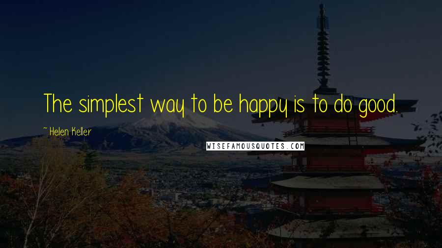 Helen Keller quotes: The simplest way to be happy is to do good.