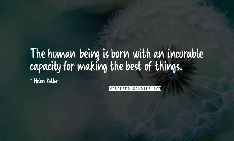 Helen Keller quotes: The human being is born with an incurable capacity for making the best of things.