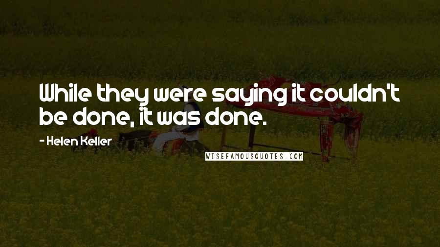 Helen Keller quotes: While they were saying it couldn't be done, it was done.