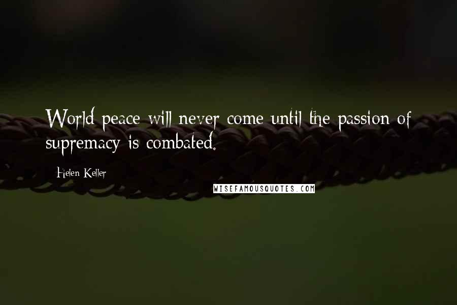 Helen Keller quotes: World peace will never come until the passion of supremacy is combated.