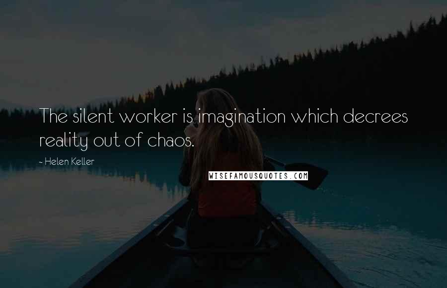 Helen Keller quotes: The silent worker is imagination which decrees reality out of chaos.