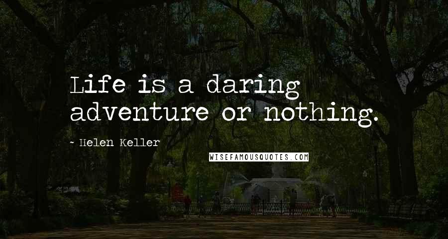 Helen Keller quotes: Life is a daring adventure or nothing.