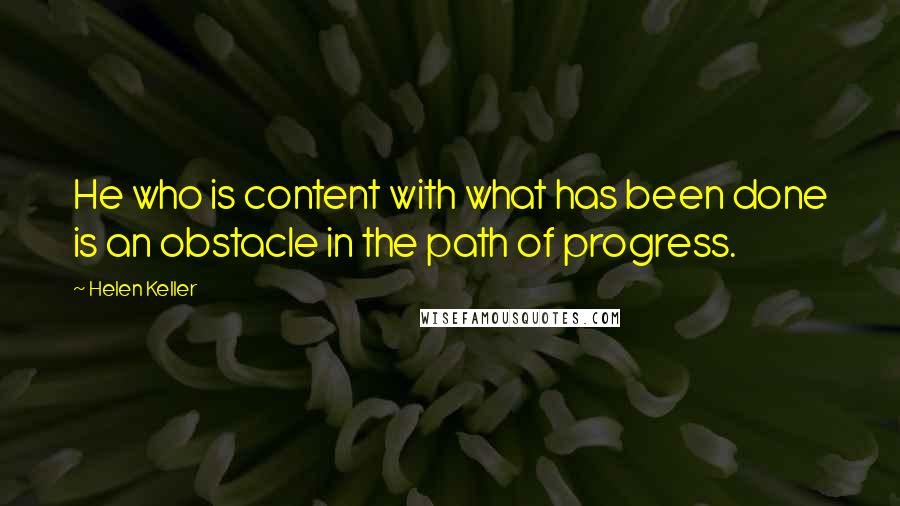 Helen Keller quotes: He who is content with what has been done is an obstacle in the path of progress.