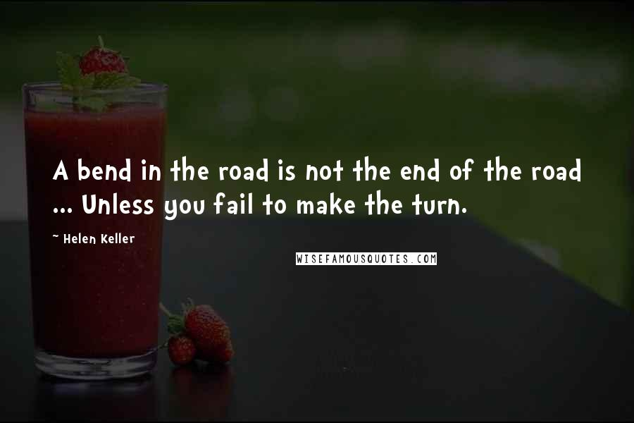 Helen Keller quotes: A bend in the road is not the end of the road ... Unless you fail to make the turn.
