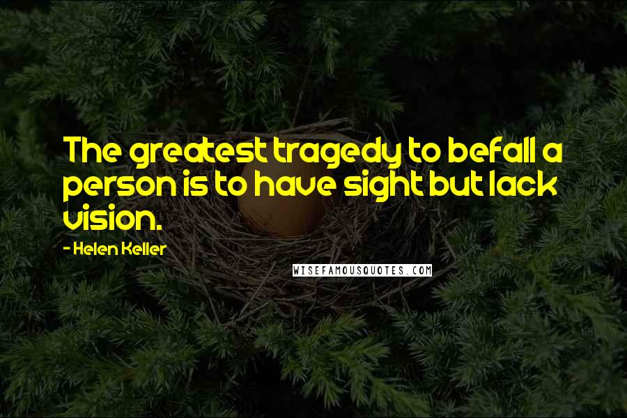 Helen Keller quotes: The greatest tragedy to befall a person is to have sight but lack vision.
