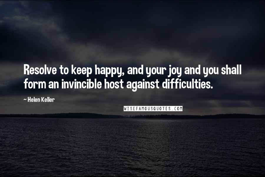 Helen Keller quotes: Resolve to keep happy, and your joy and you shall form an invincible host against difficulties.