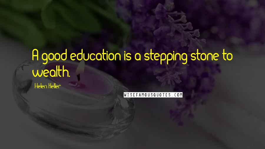 Helen Keller quotes: A good education is a stepping-stone to wealth.