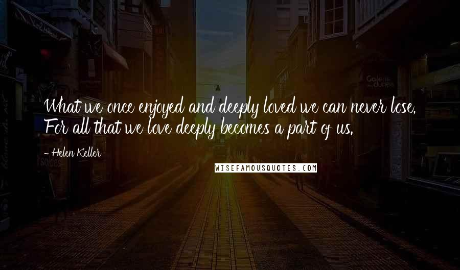 Helen Keller quotes: What we once enjoyed and deeply loved we can never lose, For all that we love deeply becomes a part of us.