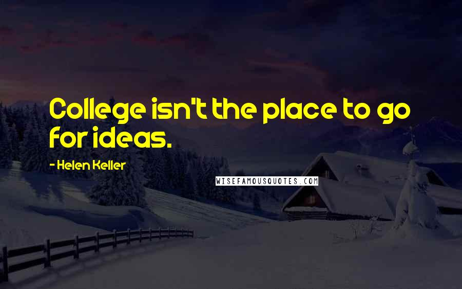 Helen Keller quotes: College isn't the place to go for ideas.