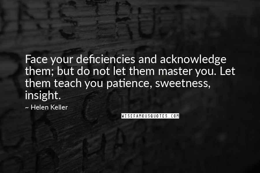 Helen Keller quotes: Face your deficiencies and acknowledge them; but do not let them master you. Let them teach you patience, sweetness, insight.