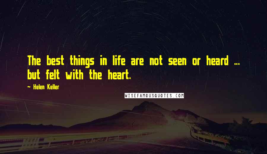 Helen Keller quotes: The best things in life are not seen or heard ... but felt with the heart.