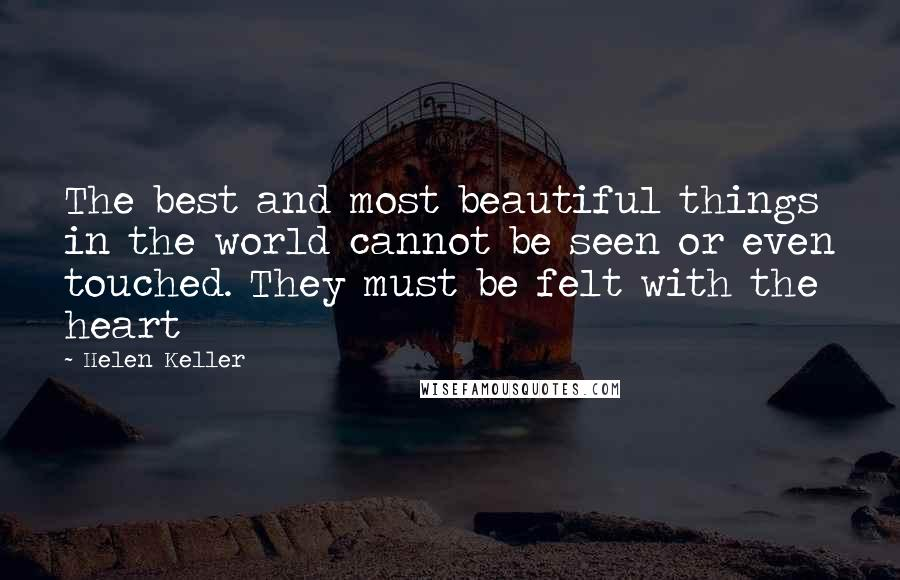 Helen Keller quotes: The best and most beautiful things in the world cannot be seen or even touched. They must be felt with the heart