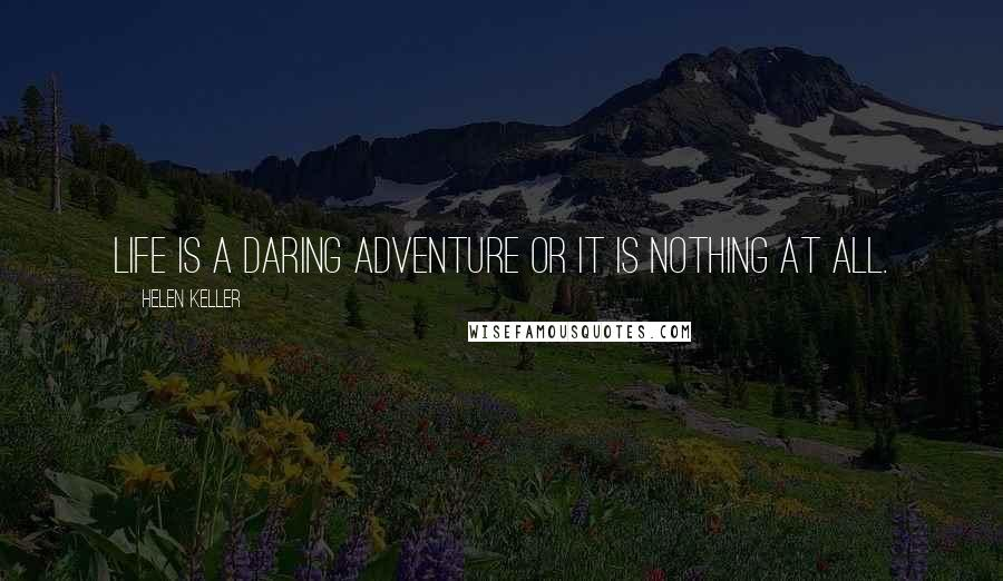 Helen Keller quotes: Life is a daring adventure or it is nothing at all.