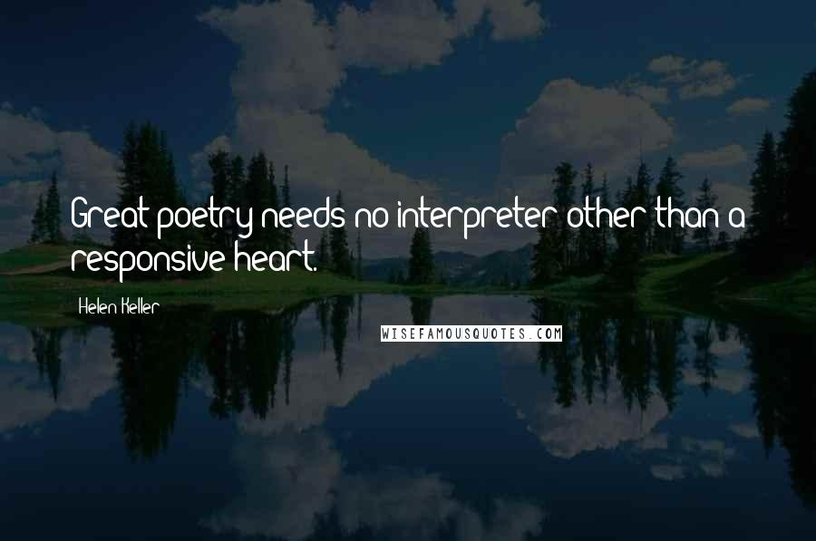 Helen Keller quotes: Great poetry needs no interpreter other than a responsive heart.